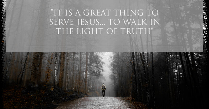 IT IS A GREAT THING TO SERVE JESUS, TO WALK IN THE LIGHT OF TRUTH