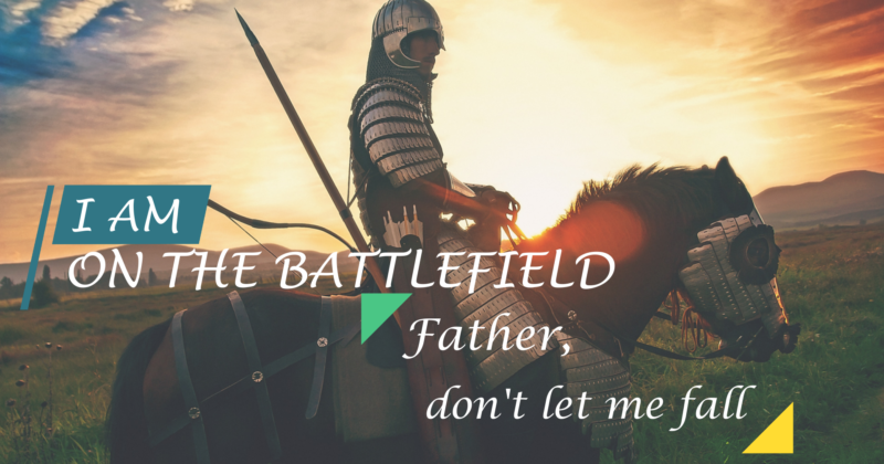 I AM ON THE BATTLEFIELD, FATHER, DON'T LET ME FALL