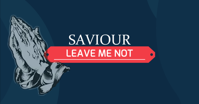 SAVIOUR, LEAVE ME NOT