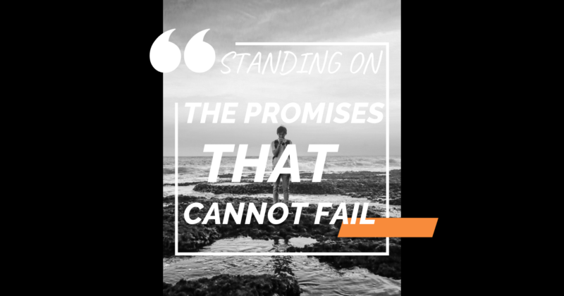STANDING ON THE PROMISES OF GOD THAT CANNOT FAIL