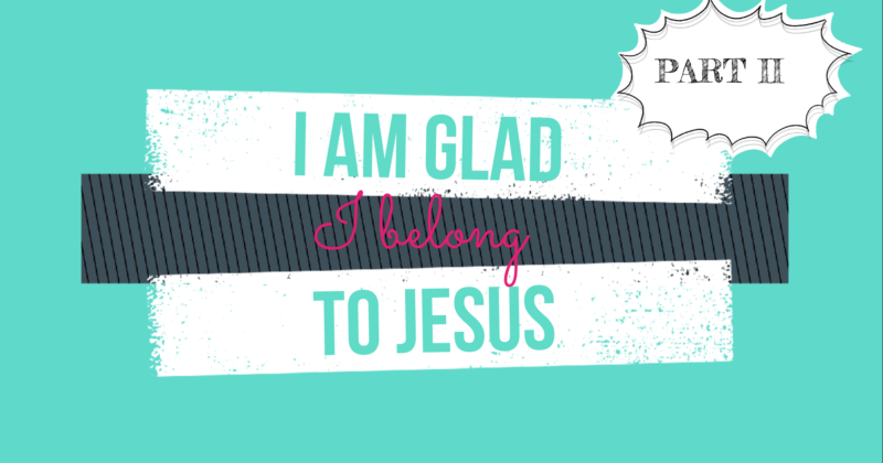 I AM GLAD I BELONG TO JESUS- PART II