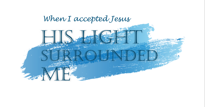 WHEN I ACCEPTED JESUS AS MY LORD, HIS LIGHT SURROUNDED ME