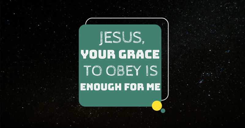 JESUS, YOUR GRACE TO OBEY IS ENOUGH FOR ME