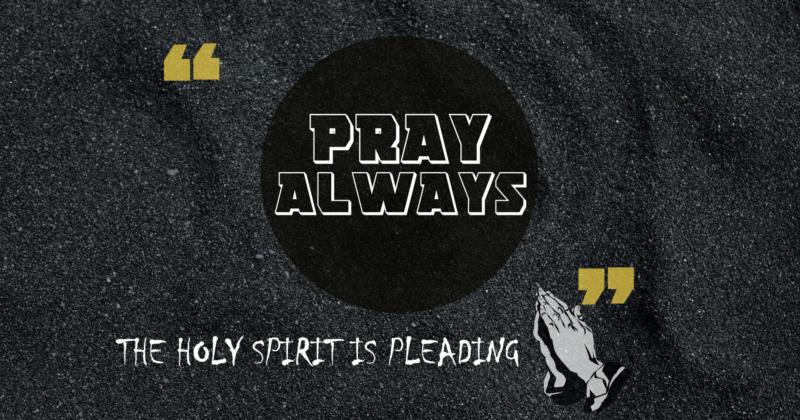 PRAY ALWAYS, THE HOLY SPIRIT IS PLEADING