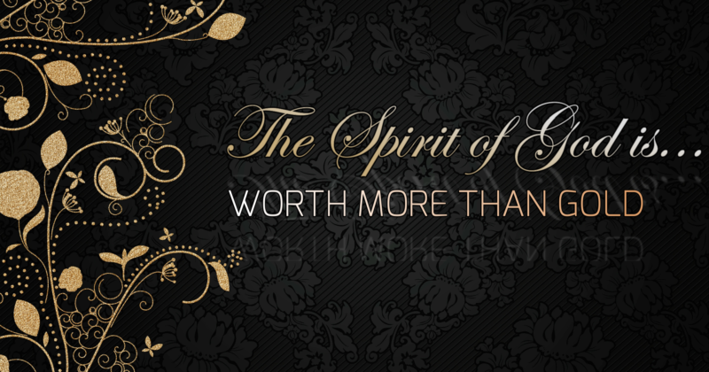THE SPIRIT OF GOD IN HEART OF MAN IS WORTH MORE THAN GOLD